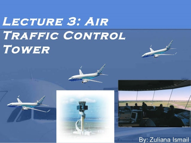 Lecture 3: Air Traffic Control Tower  By: Zuliana Ismail