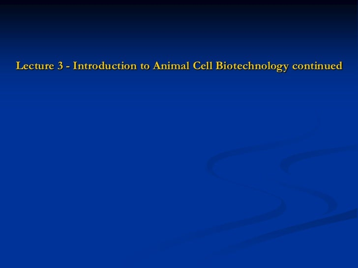 Lecture 3 - Introduction to Animal Cell Biotechnology continued