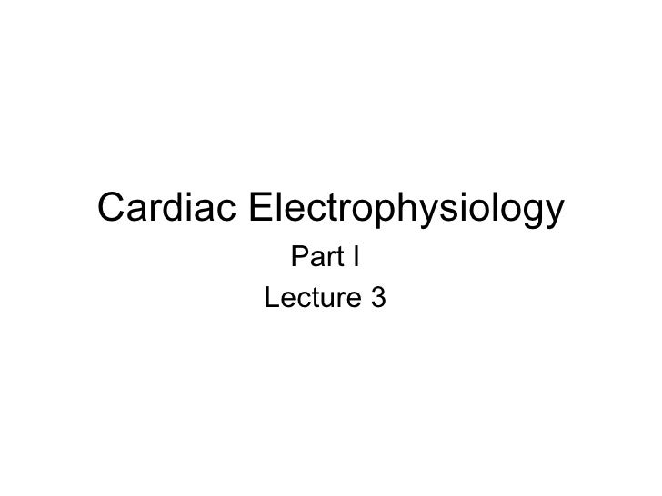 Cardiac Electrophysiology Part I Lecture 3