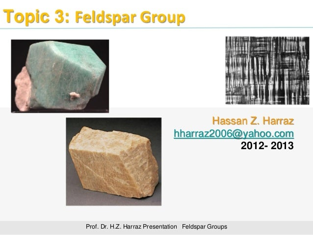 Topic 3: Feldspar Group Prof. Dr. H.Z. Harraz Presentation Feldspar Groups Hassan Z. Harraz hharraz2006@yahoo.com 2012- 20...