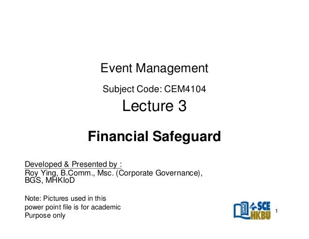 Event Management Subject Code: CEM4104  Lecture 3 Financial Safeguard Developed & Presented by : Roy Ying, B.Comm., Msc. (...