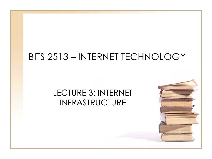 BITS 2513 – INTERNET TECHNOLOGY LECTURE 3: INTERNET INFRASTRUCTURE