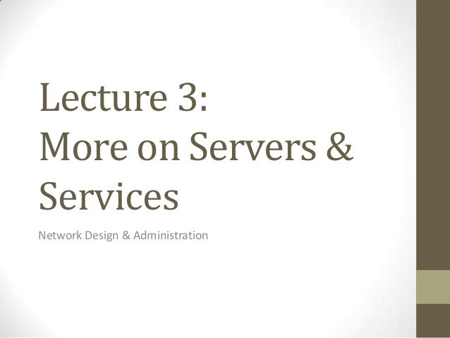Lecture 3:More on Servers &ServicesNetwork Design & Administration