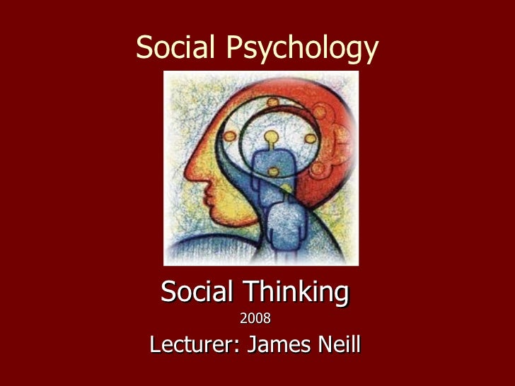 Social Psychology Social Thinking 2008 Lecturer: James Neill