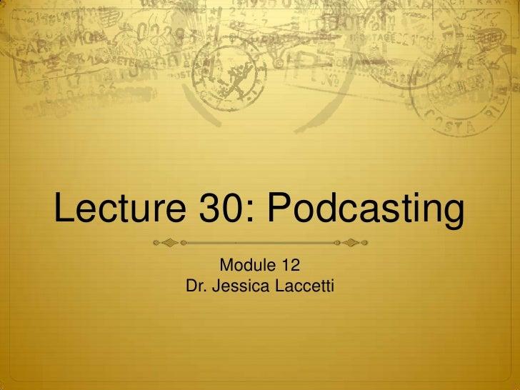 Lecture 30: Podcasting            Module 12       Dr. Jessica Laccetti