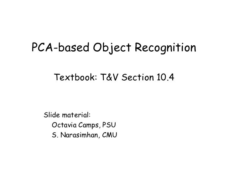 PCA-based Object Recognition    Textbook: T&V Section 10.4  Slide material:     Octavia Camps, PSU     S. Narasimhan, CMU