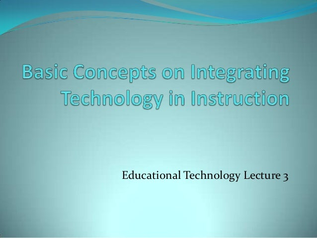 Lecture 3 basic concepts on integrating technology in instruction