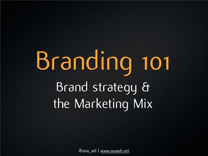 Branding 101  Brand strategy & the Marketing Mix     @ana_adi | www.anaadi.net