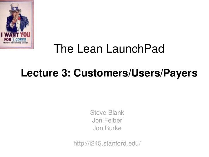 The Lean LaunchPadLecture 3: Customers/Users/Payers               Steve Blank               Jon Feiber                Jon ...
