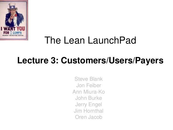 The Lean LaunchPadLecture 3: Customers/Users/Payers             Steve Blank             Jon Feiber            Ann Miura-Ko...
