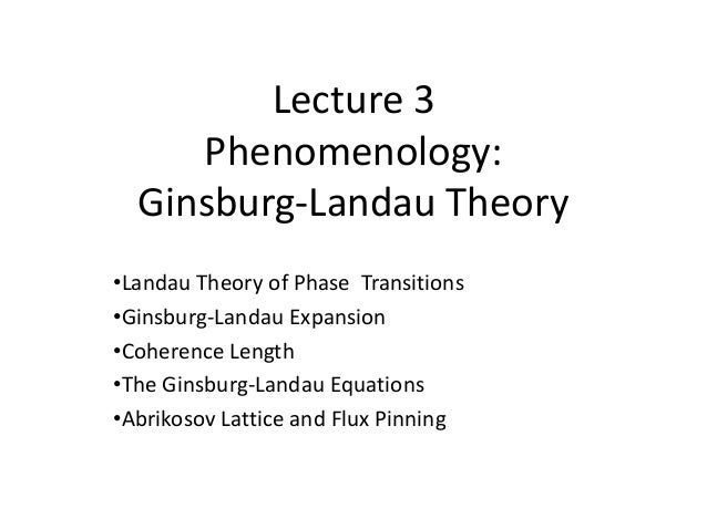 Lecture 3 Phenomenology: Ginsburg-Landau Theory •Landau Theory of Phase Transitions •Ginsburg-Landau Expansion •Coherence ...