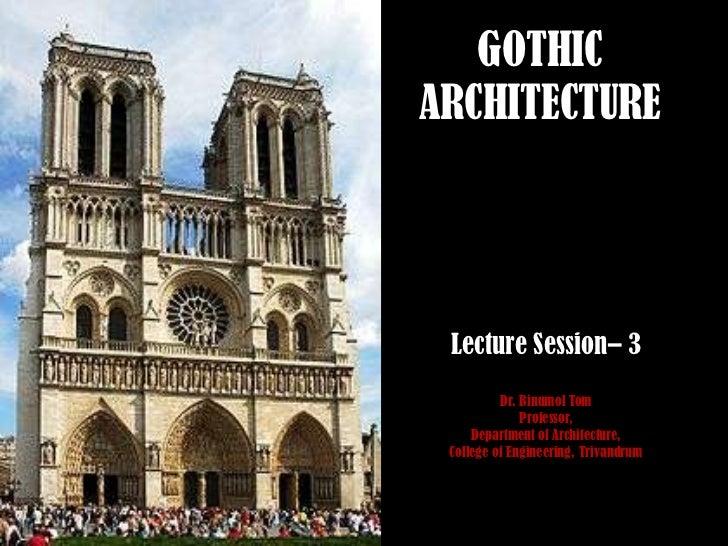 GOTHICARCHITECTURE Lecture Session– 3          Dr. Binumol Tom              Professor,     Department of Architecture, Col...