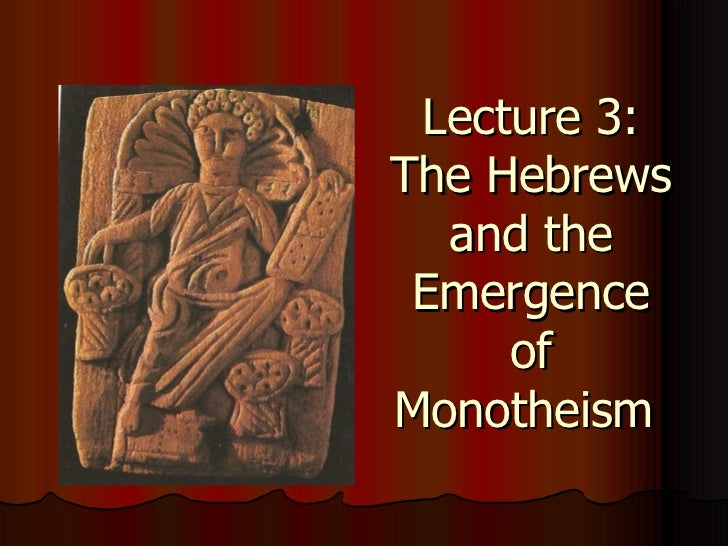 Lecture 3: The Hebrews and the Emergence of Monotheism