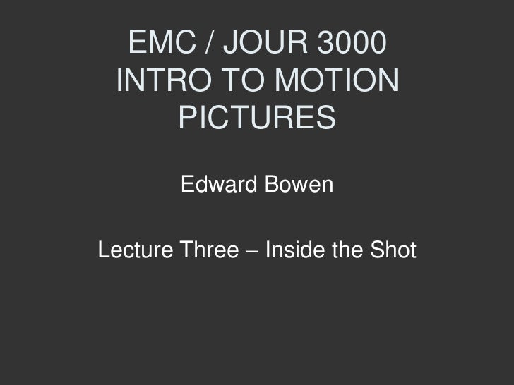 EMC / JOUR 3000 INTRO TO MOTION     PICTURES        Edward BowenLecture Three – Inside the Shot