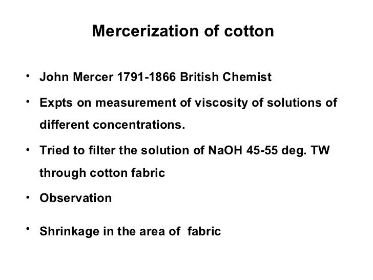 Mercerization of cotton   <ul><li>John Mercer 1791-1866 British Chemist </li></ul><ul><li>Expts on measurement of viscosit...