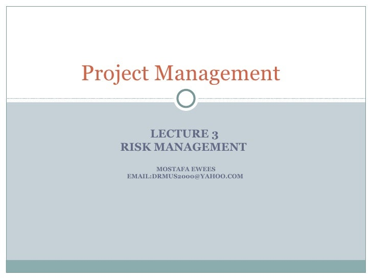 LECTURE 3  RISK MANAGEMENT   MOSTAFA EWEES EMAIL:DRMUS2000@YAHOO.COM  Project Management