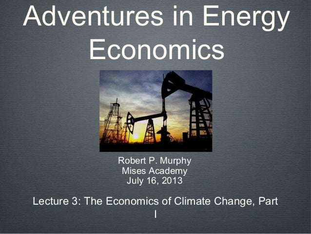 Adventures in Energy Economics Robert P. Murphy Mises Academy July 16, 2013 Lecture 3: The Economics of Climate Change, Pa...