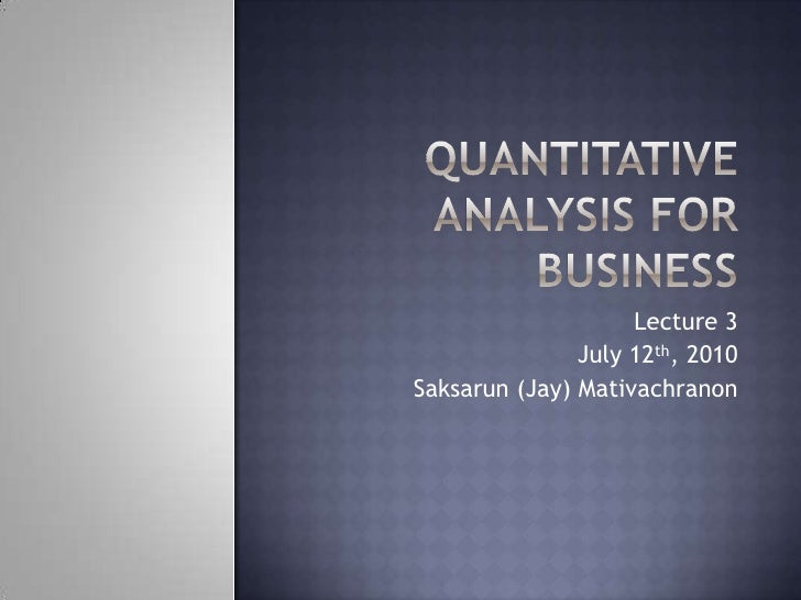 Quantitative Analysis for Business<br />Lecture 3<br />July 12th, 2010<br />Saksarun (Jay) Mativachranon<br />
