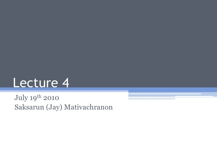 Lecture 4<br />July 19th 2010<br />Saksarun (Jay) Mativachranon<br />