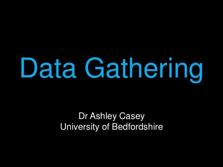 DataGatheringDr Ashley CaseyUniversity of Bedfordshire<br />