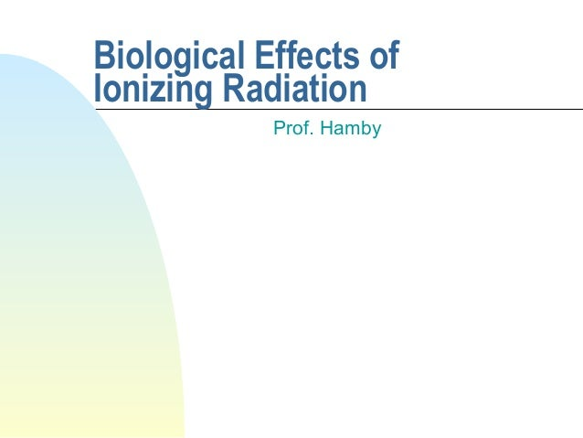 Biological Effects of Ionizing Radiation Prof. Hamby