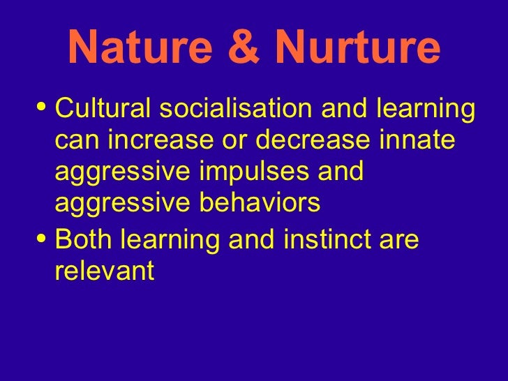 aggression is it 'nature' or 'nurture' Aggression can be argued whether its origin comes from a person's nature, how the are nurtured, or both there are many studies and facts on both sides.