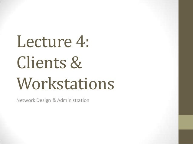 Lecture 4:Clients &WorkstationsNetwork Design & Administration