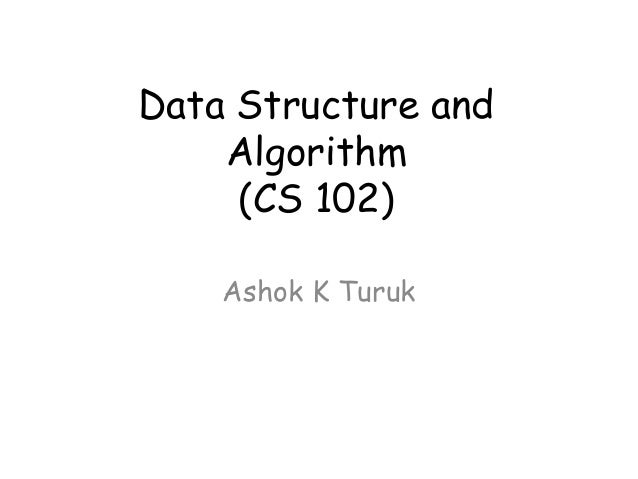 Data Structure and Algorithm (CS 102) Ashok K Turuk
