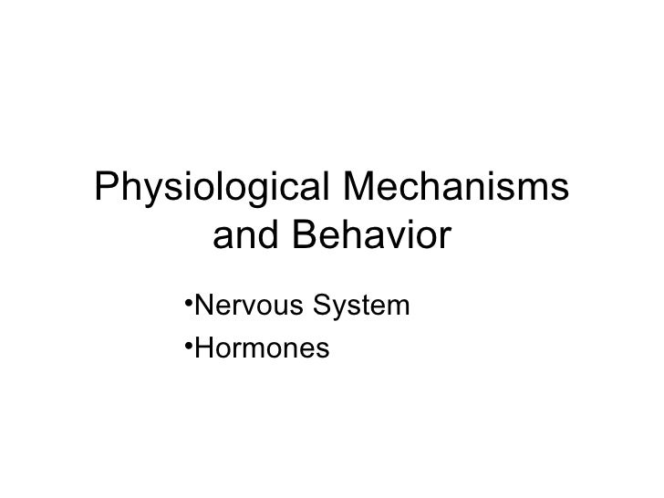 Physiological Mechanisms      and Behavior    •Nervous System    •Hormones