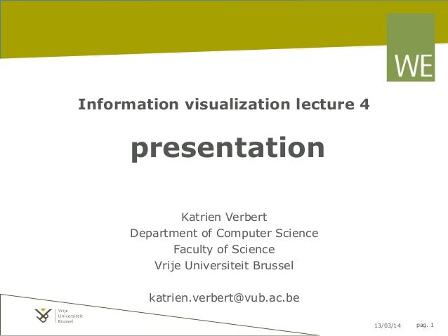 13/03/14 pag. 1 Information visualization lecture 4 presentation Katrien Verbert Department of Computer Science Faculty of...