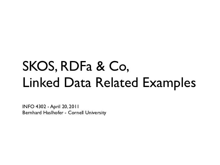 SKOS, RDFa & Co,Linked Data Related ExamplesINFO 4302 - April 20, 2011Bernhard Haslhofer - Cornell University