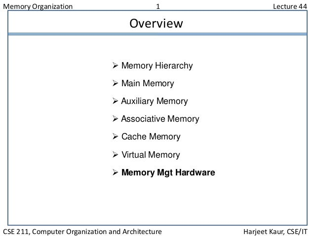 Memory Organization 1 Lecture 44 CSE 211, Computer Organization and Architecture Harjeet Kaur, CSE/IT Overview  Memory Hi...
