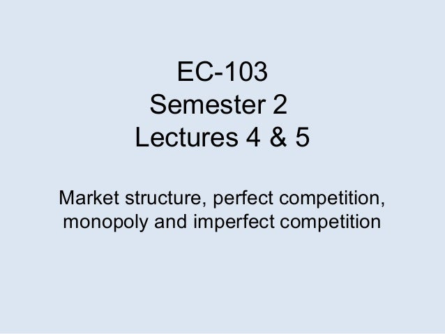 EC-103Semester 2Lectures 4 & 5Market structure, perfect competition,monopoly and imperfect competition