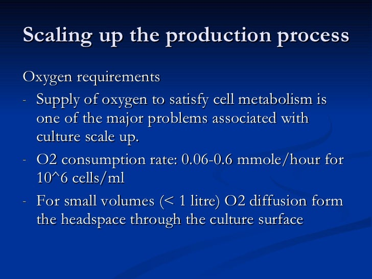 Scaling up the production process <ul><li>Oxygen requirements </li></ul><ul><li>Supply of oxygen to satisfy cell metabolis...