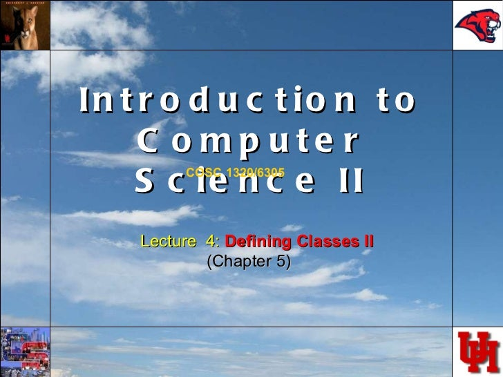 Introduction to Computer Science II COSC 1320/6305 Lecture  4:  Defining Classes II (Chapter 5)