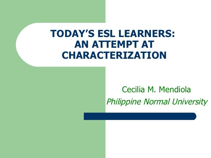 TODAY'S ESL LEARNERS:  AN ATTEMPT AT CHARACTERIZATION Cecilia M. Mendiola Philippine Normal University
