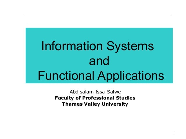 1 Information Systems and Functional Applications Abdisalam Issa-Salwe Faculty of Professional Studies Thames Valley Unive...