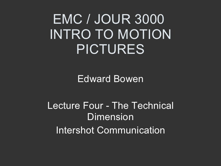 EMC / JOUR 3000  INTRO TO MOTION PICTURES Edward Bowen Lecture Four - The Technical Dimension Intershot Communication