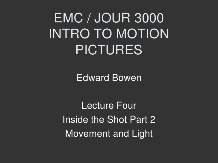 EMC / JOUR 3000 INTRO TO MOTION PICTURES<br />Edward Bowen<br />Lecture Four <br />Inside the Shot Part 2<br />Movement an...