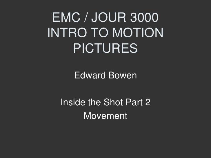 EMC / JOUR 3000INTRO TO MOTION    PICTURES    Edward Bowen Inside the Shot Part 2       Movement