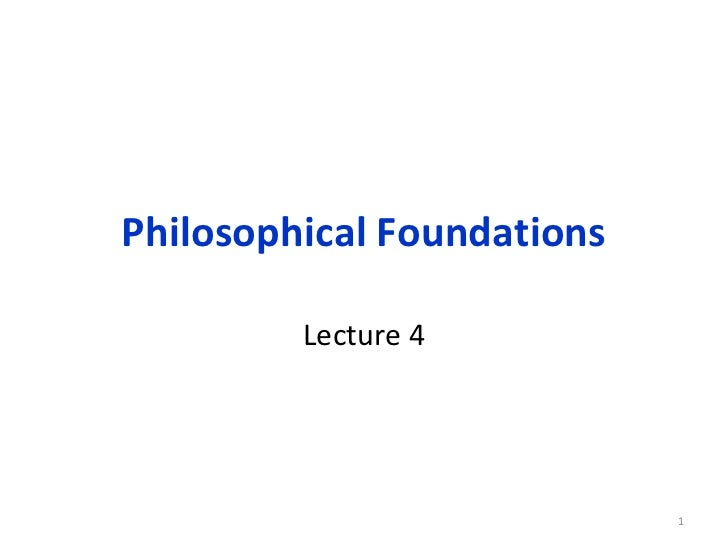 Philosophical Foundations         Lecture 4                            1
