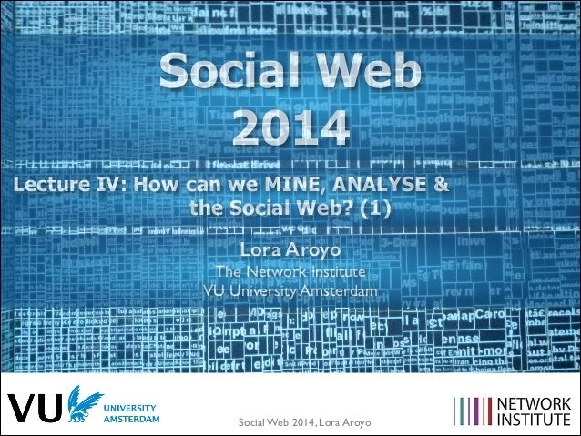 Social Web 2014 Lecture IV: How can we MINE, ANALYSE & the Social Web? (1) Lora Aroyo The Network Institute	  VU Universit...