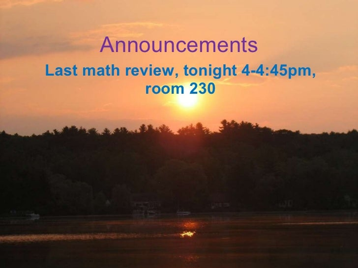 Announcements Last math review, tonight 4-4:45pm, room 230