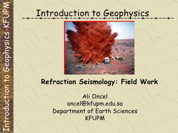 Introduction to Geophysics Ali Oncel [email_address] Department of Earth Sciences KFUPM Refraction Seismology: Field Work ...