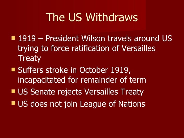 The US Withdraws <ul><li>1919 – President Wilson travels around US trying to force ratification of Versailles Treaty </li>...