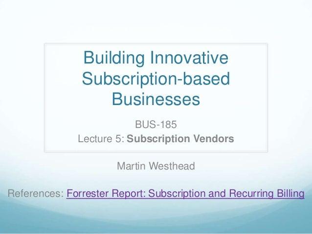 Building InnovativeSubscription-basedBusinessesBUS-185Lecture 5: Subscription VendorsMartin WestheadReferences: Forrester ...