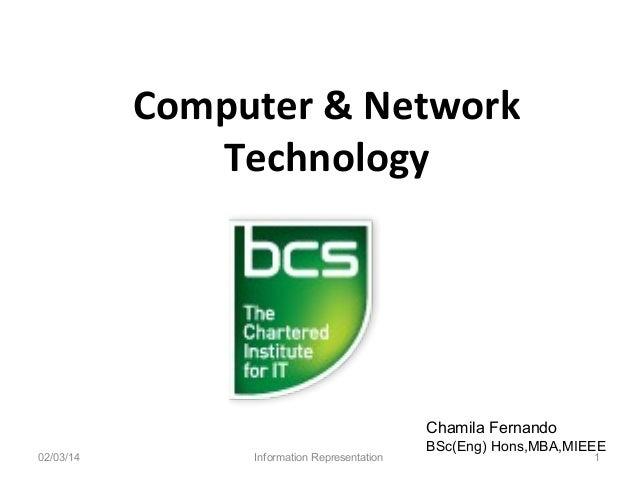 Computer & Network Technology  Chamila Fernando 02/03/14  Information Representation  BSc(Eng) Hons,MBA,MIEEE 1