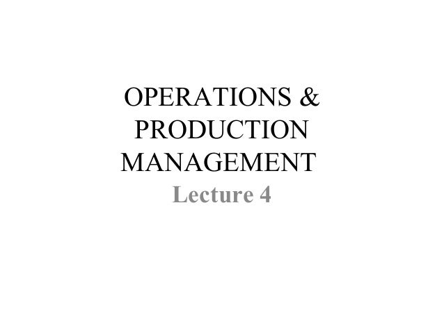OPERATIONS & PRODUCTION MANAGEMENT Lecture 4