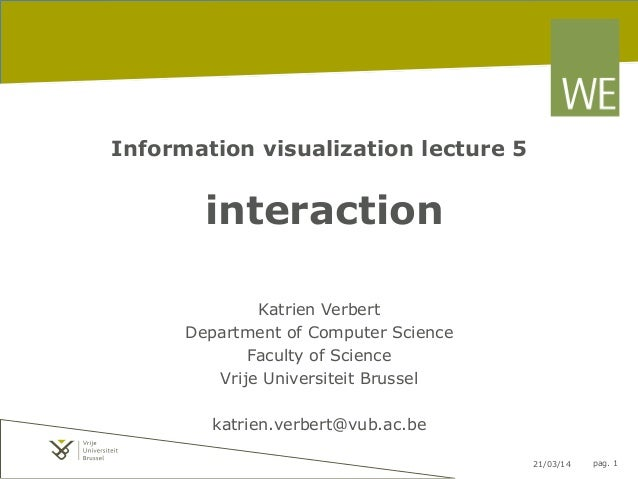 21/03/14 pag. 1 Information visualization lecture 5 interaction Katrien Verbert Department of Computer Science Faculty of ...