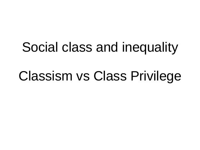 Social class and inequality Classism vs Class Privilege